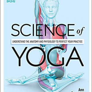Science Of Yoga : Understand The Anatomy And Physiology To Perfect Your Practice
